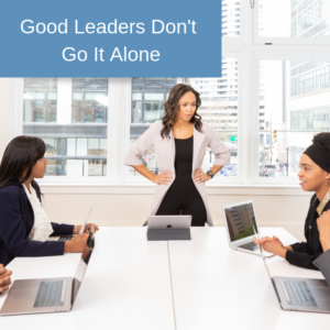 Good Leaders Don't Go It Alone